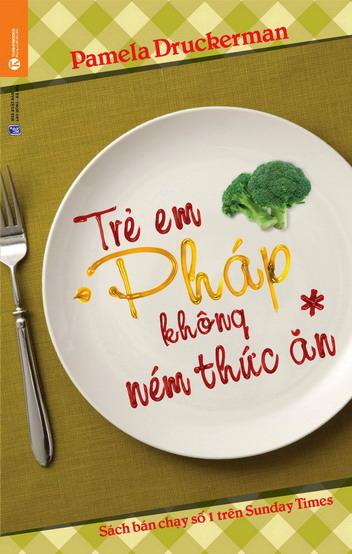 """Trẻ em Pháp không ném thức ăn (Tái bản, đổi bìa và tên từ cuốn """"Dạy con kiểu Pháp"""")"""