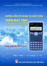 Hướng dẫn sử dụng và giải toán trên máy tính Casio FX 570MS (Dùng cho các lớp 10-11-12)