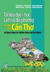 Tài liệu dạy - học lịch sử địa phương thành phố Cần Thơ (sử dụng trong các trường Trung học phổ thông)