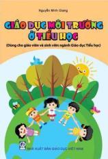 Giáo dục môi trường ở Tiểu học (Dùng cho giáo viên và sinh viên ngành Giáo dục Tiểu học)